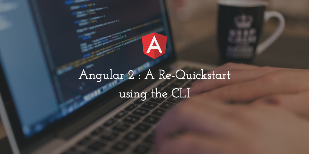 Angular 2 : A Re-Quickstart using the CLI
